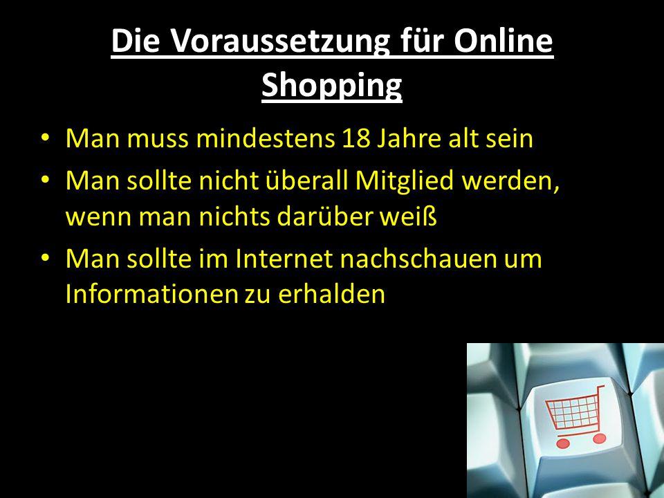 Die Voraussetzung für Online Shopping Man muss mindestens 18 Jahre alt sein Man sollte nicht überall Mitglied werden, wenn man nichts darüber weiß Man sollte im Internet nachschauen um Informationen zu erhalden