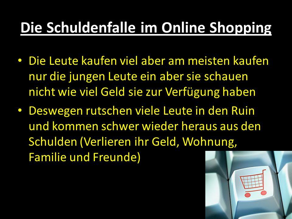 Die Schuldenfalle im Online Shopping Die Leute kaufen viel aber am meisten kaufen nur die jungen Leute ein aber sie schauen nicht wie viel Geld sie zur Verfügung haben Deswegen rutschen viele Leute in den Ruin und kommen schwer wieder heraus aus den Schulden (Verlieren ihr Geld, Wohnung, Familie und Freunde)