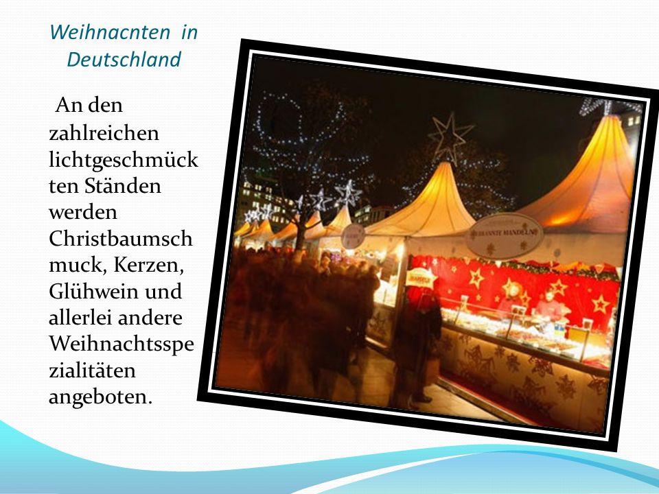 Weihnacnten in Deutschland An den zahlreichen lichtgeschmück ten Ständen werden Christbaumsch muck, Kerzen, Glühwein und allerlei andere Weihnachtsspe zialitäten angeboten.