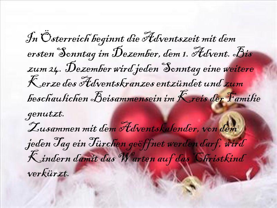In Österreich beginnt die Adventszeit mit dem ersten Sonntag im Dezember, dem 1. Advent. Bis zum 24. Dezember wird jeden Sonntag eine weitere Kerze de