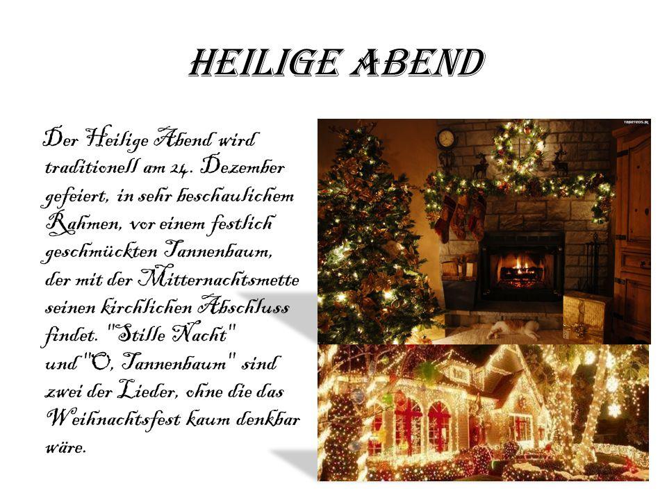Heilige Abend Der Heilige Abend wird traditionell am 24. Dezember gefeiert, in sehr beschaulichem Rahmen, vor einem festlich geschmückten Tannenbaum,