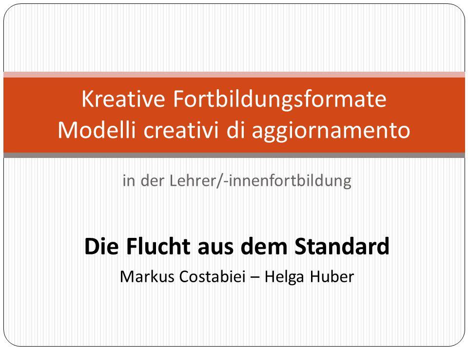 in der Lehrer/-innenfortbildung Die Flucht aus dem Standard Markus Costabiei – Helga Huber Kreative Fortbildungsformate Modelli creativi di aggiorname