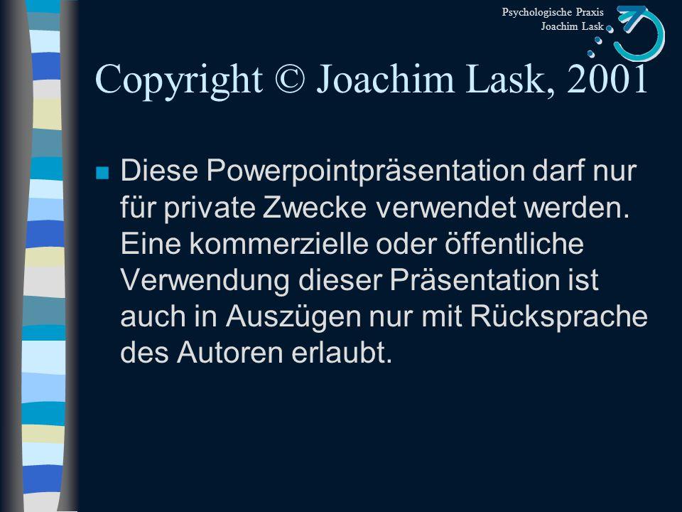 Psychologische Praxis Joachim Lask Copyright © Joachim Lask, 2001 n Diese Powerpointpräsentation darf nur für private Zwecke verwendet werden.