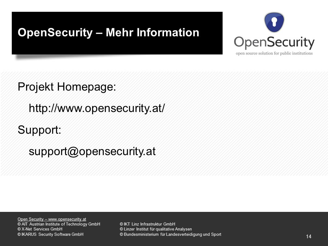 OpenSecurity – Mehr Information Projekt Homepage: http://www.opensecurity.at/ Support: support@opensecurity.at Open Security – www.opensecurity.at © AIT Austrian Institute of Technology GmbH© IKT Linz Infrastruktur GmbH © X-Net Services GmbH© Linzer Institut für qualitative Analysen © IKARUS Security Software GmbH© Bundesministerium für Landesverteidigung und Sport 14