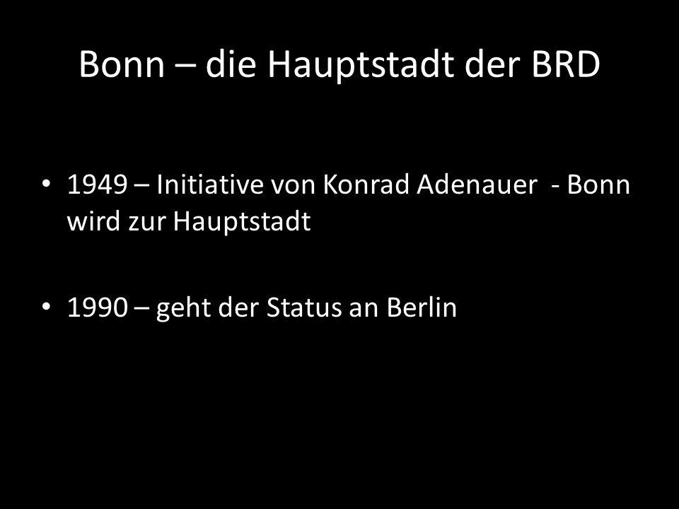 Bonn – die Hauptstadt der BRD 1949 – Initiative von Konrad Adenauer - Bonn wird zur Hauptstadt 1990 – geht der Status an Berlin