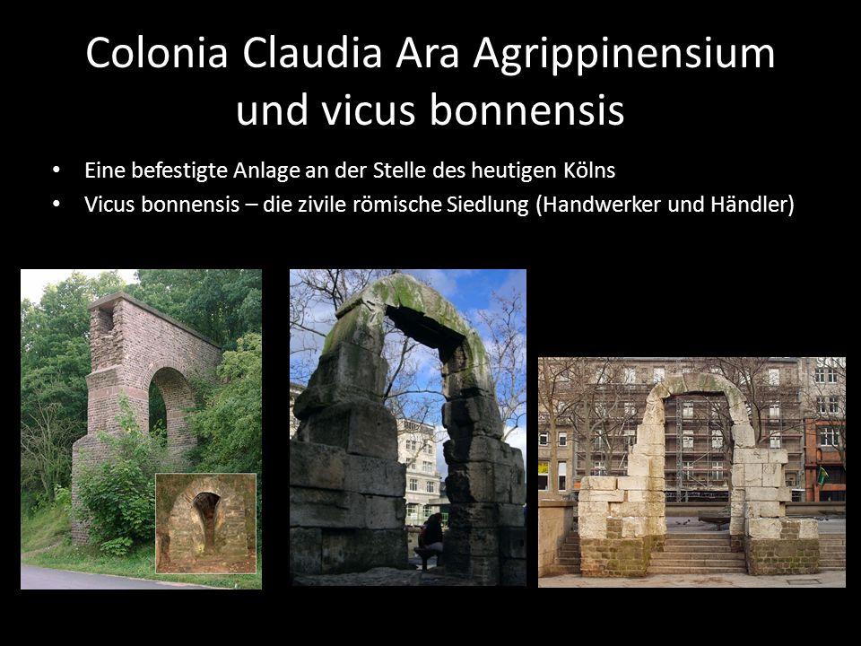 Colonia Claudia Ara Agrippinensium und vicus bonnensis Eine befestigte Anlage an der Stelle des heutigen Kölns Vicus bonnensis – die zivile römische Siedlung (Handwerker und Händler)