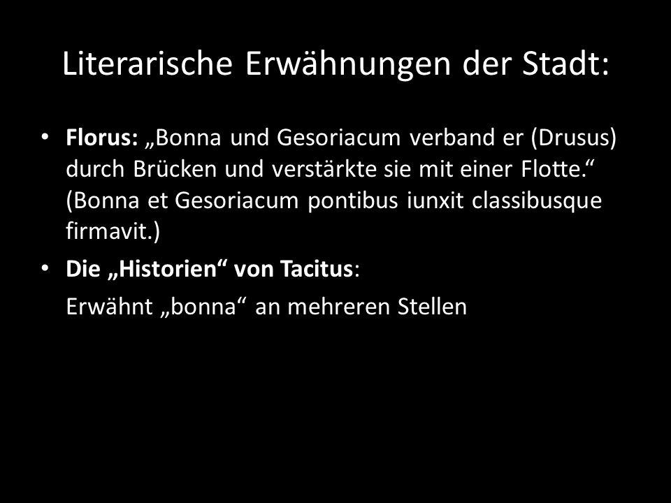 """Literarische Erwähnungen der Stadt: Florus: """"Bonna und Gesoriacum verband er (Drusus) durch Brücken und verstärkte sie mit einer Flotte. (Bonna et Gesoriacum pontibus iunxit classibusque firmavit.) Die """"Historien von Tacitus: Erwähnt """"bonna an mehreren Stellen"""