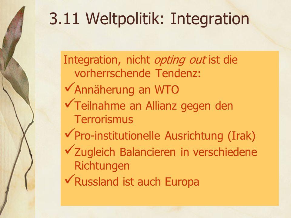 3.11 Weltpolitik: Integration Integration, nicht opting out ist die vorherrschende Tendenz: Annäherung an WTO Teilnahme an Allianz gegen den Terrorismus Pro-institutionelle Ausrichtung (Irak) Zugleich Balancieren in verschiedene Richtungen Russland ist auch Europa