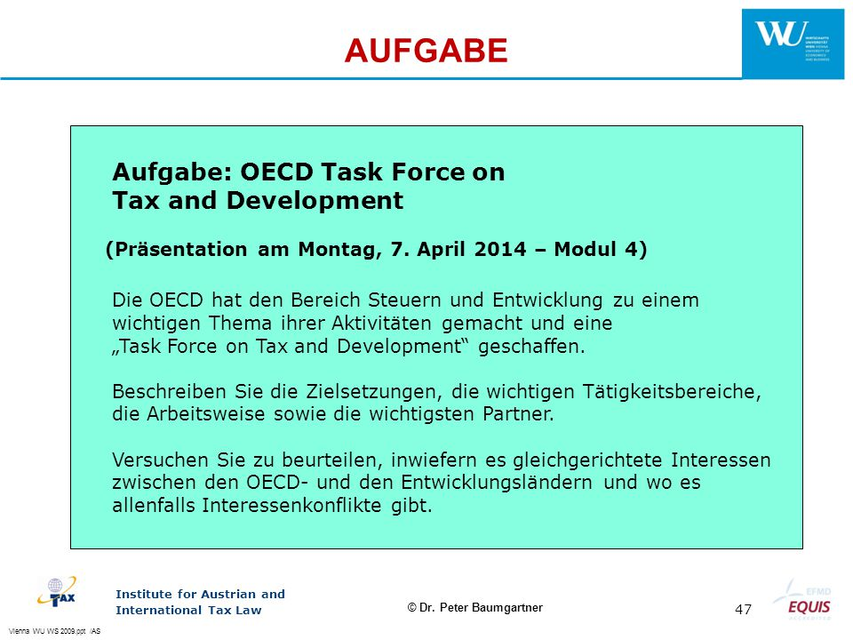 Vienna WU WS 2009.ppt /AS Institute for Austrian and International Tax Law 47 © Dr. Peter Baumgartner AUFGABE Aufgabe: OECD Task Force on Tax and Deve