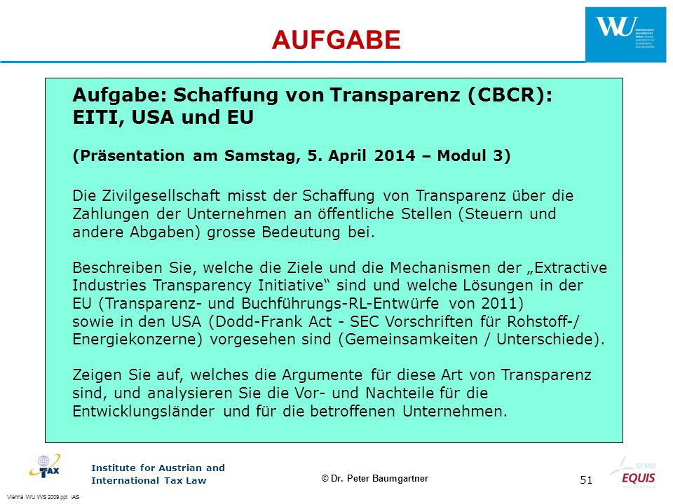Vienna WU WS 2009.ppt /AS Institute for Austrian and International Tax Law 51 © Dr. Peter Baumgartner AUFGABE Aufgabe: Schaffung von Transparenz (CBCR