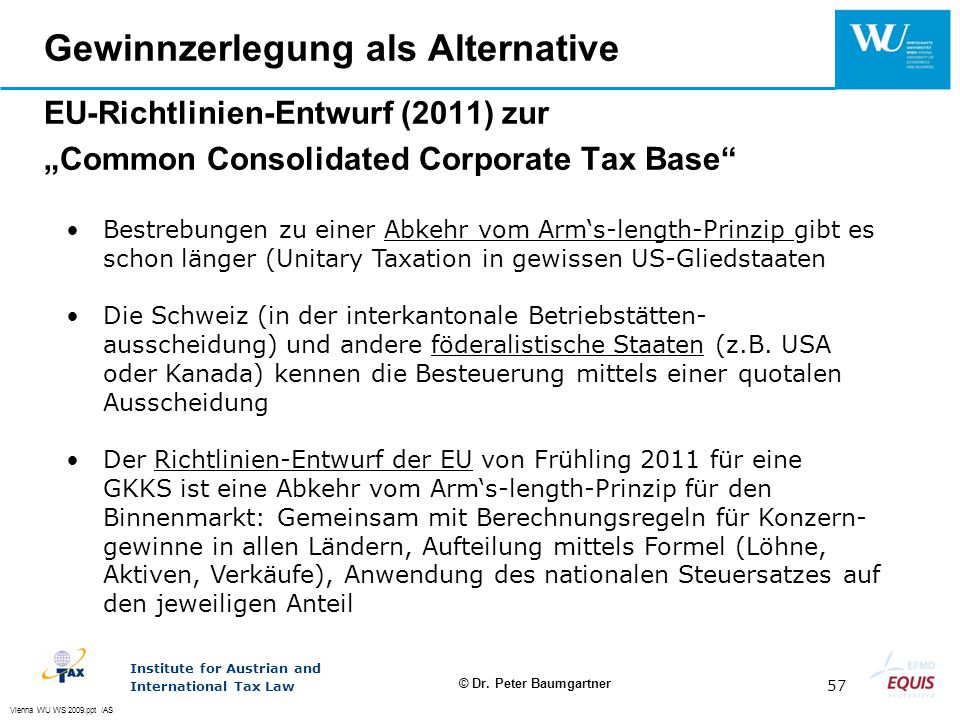 Vienna WU WS 2009.ppt /AS Institute for Austrian and International Tax Law 57 © Dr. Peter Baumgartner Gewinnzerlegung als Alternative EU-Richtlinien-E