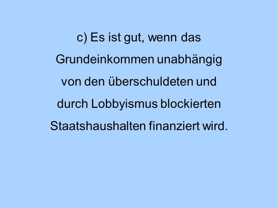c) Es ist gut, wenn das Grundeinkommen unabhängig von den überschuldeten und durch Lobbyismus blockierten Staatshaushalten finanziert wird.
