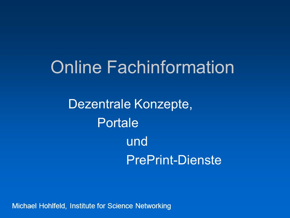 Online Fachinformation Dezentrale Konzepte, Portale und PrePrint-Dienste Michael Hohlfeld, Institute for Science Networking