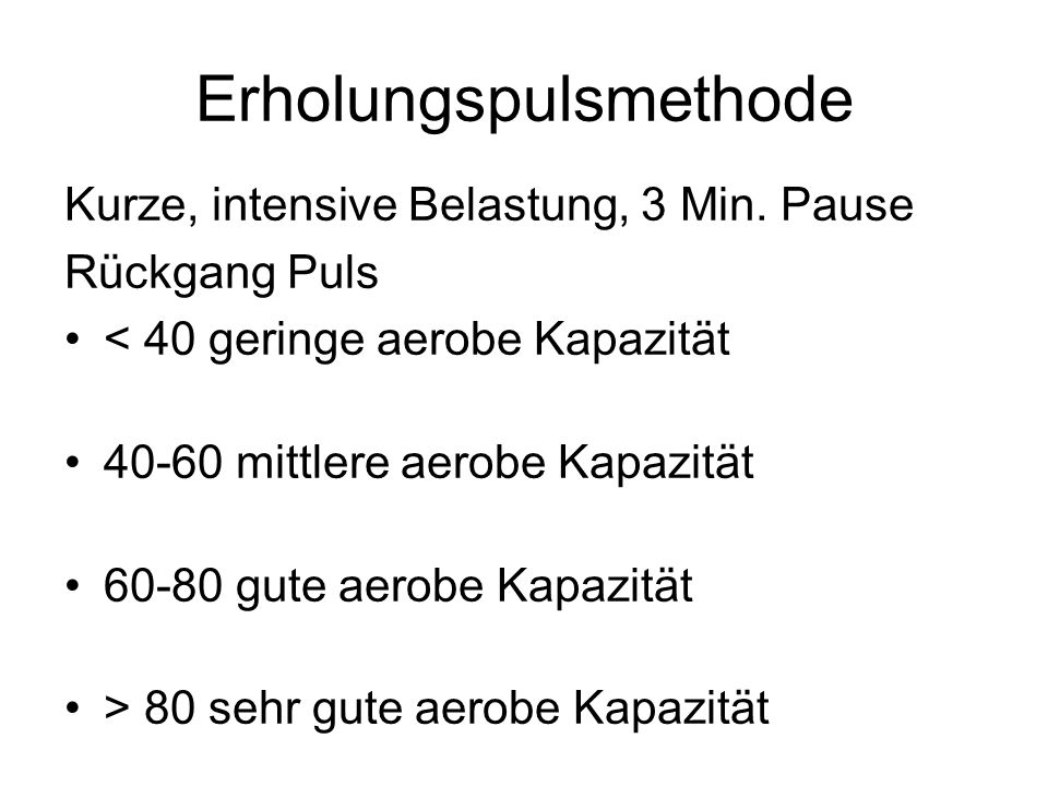Erholungspulsmethode Kurze, intensive Belastung, 3 Min. Pause Rückgang Puls < 40 geringe aerobe Kapazität 40-60 mittlere aerobe Kapazität 60-80 gute a