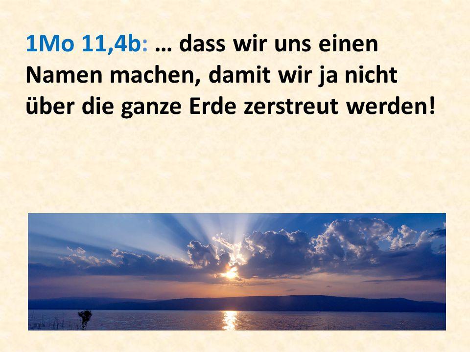 1Mo 11,4b: … dass wir uns einen Namen machen, damit wir ja nicht über die ganze Erde zerstreut werden!