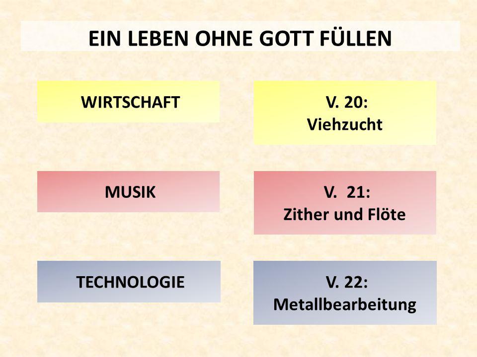 EIN LEBEN OHNE GOTT FÜLLEN MUSIK WIRTSCHAFT TECHNOLOGIE V. 20: Viehzucht V. 21: Zither und Flöte V. 22: Metallbearbeitung