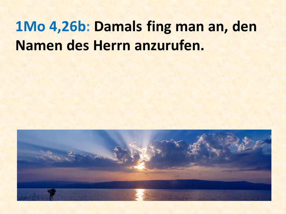 1Mo 4,26b: Damals fing man an, den Namen des Herrn anzurufen.