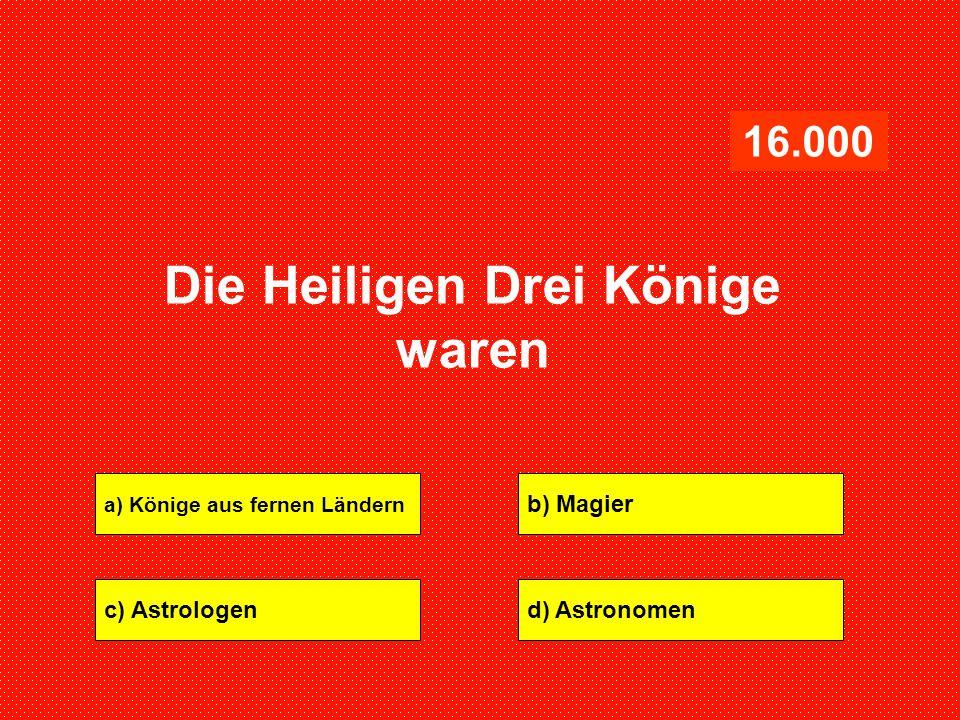 a) Könige aus fernen Ländern b) Magier c) Astrologend) Astronomen 16.000 Die Heiligen Drei Könige waren