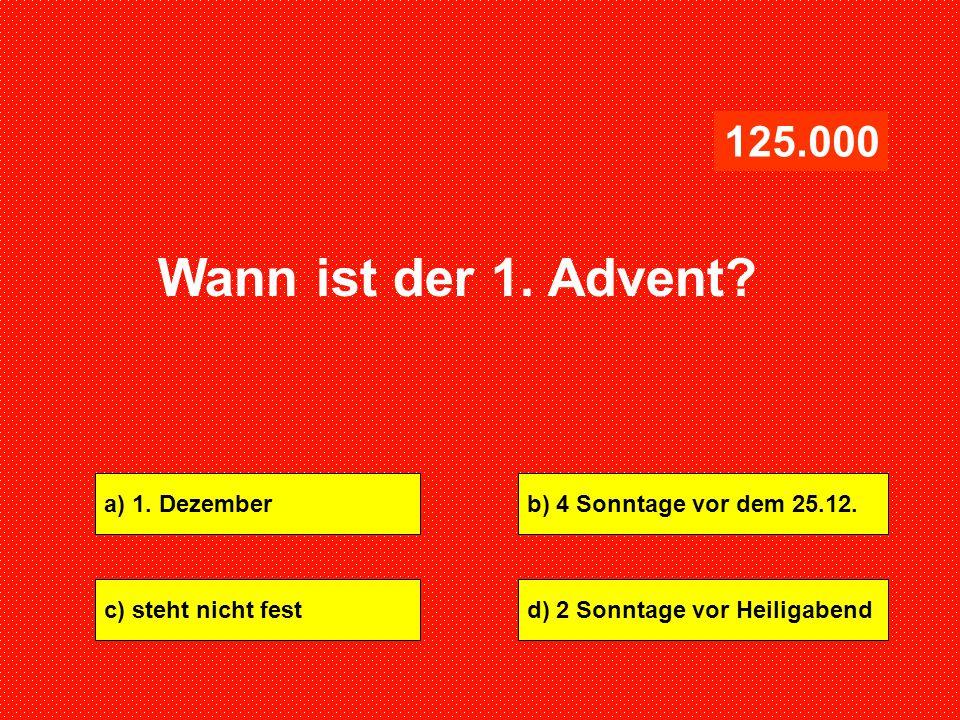 a) 1. Dezemberb) 4 Sonntage vor dem 25.12. c) steht nicht festd) 2 Sonntage vor Heiligabend 125.000 Wann ist der 1. Advent?