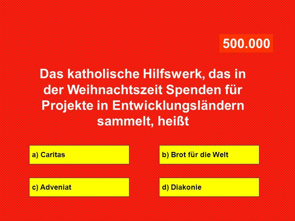 a) Caritasb) Brot für die Welt c) Adveniatd) Diakonie 500.000 Das katholische Hilfswerk, das in der Weihnachtszeit Spenden für Projekte in Entwicklung