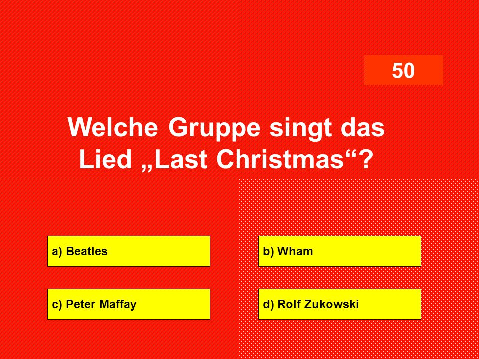 "a) Beatlesb) Wham c) Peter Maffayd) Rolf Zukowski 50 Welche Gruppe singt das Lied ""Last Christmas""?"
