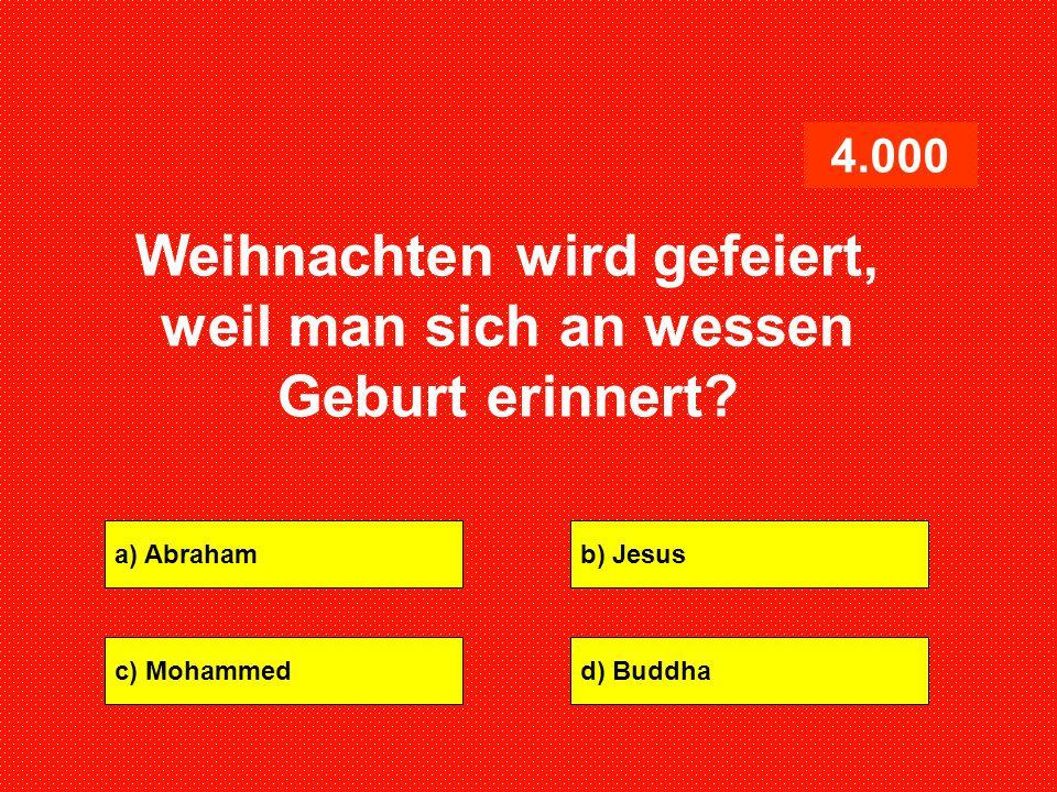 a) Abrahamb) Jesus c) Mohammedd) Buddha 4.000 Weihnachten wird gefeiert, weil man sich an wessen Geburt erinnert?