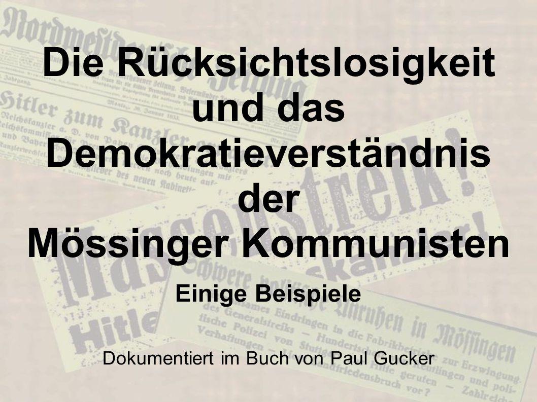 Die Rücksichtslosigkeit und das Demokratieverständnis der Mössinger Kommunisten Einige Beispiele Dokumentiert im Buch von Paul Gucker