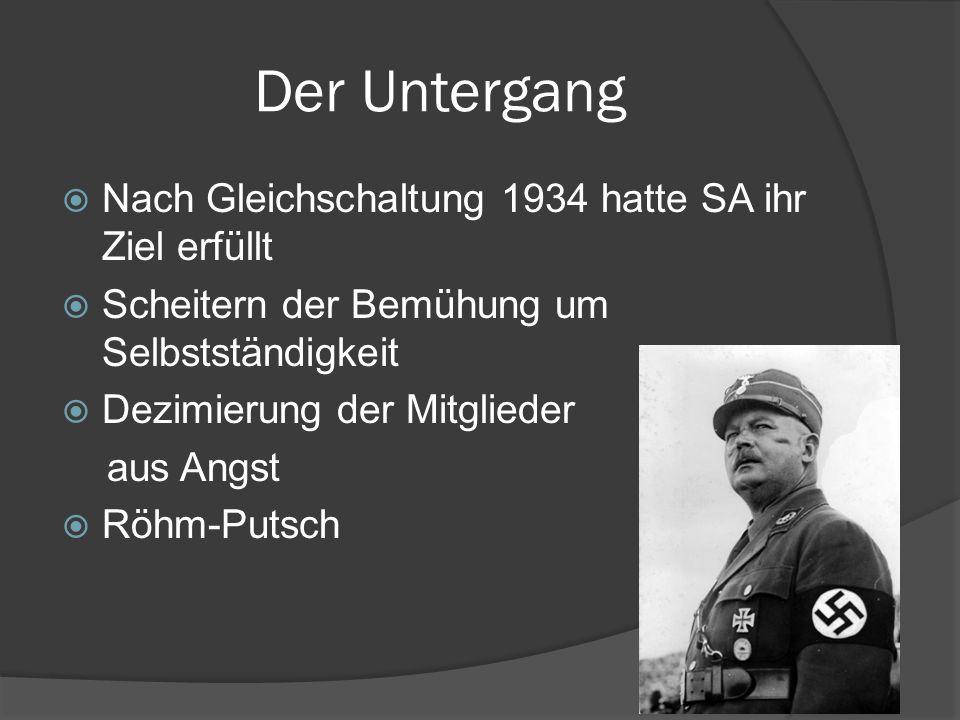 Der Untergang  Nach Gleichschaltung 1934 hatte SA ihr Ziel erfüllt  Scheitern der Bemühung um Selbstständigkeit  Dezimierung der Mitglieder aus Angst  Röhm-Putsch