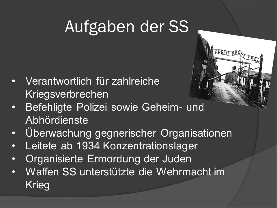 Aufgaben der SS Verantwortlich für zahlreiche Kriegsverbrechen Befehligte Polizei sowie Geheim- und Abhördienste Überwachung gegnerischer Organisationen Leitete ab 1934 Konzentrationslager Organisierte Ermordung der Juden Waffen SS unterstützte die Wehrmacht im Krieg