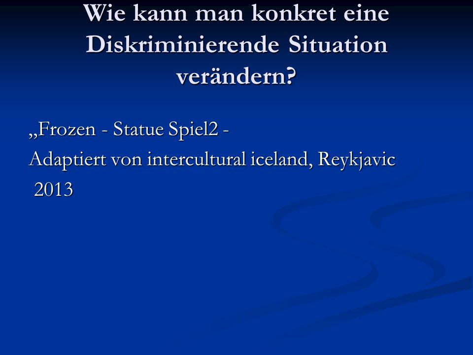 """Wie kann man konkret eine Diskriminierende Situation verändern? """"Frozen - Statue Spiel2 - Adaptiert von intercultural iceland, Reykjavic 2013 2013"""