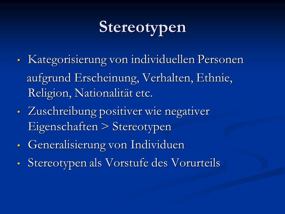 Stereotypen Kategorisierung von individuellen Personen Kategorisierung von individuellen Personen aufgrund Erscheinung, Verhalten, Ethnie, Religion, N
