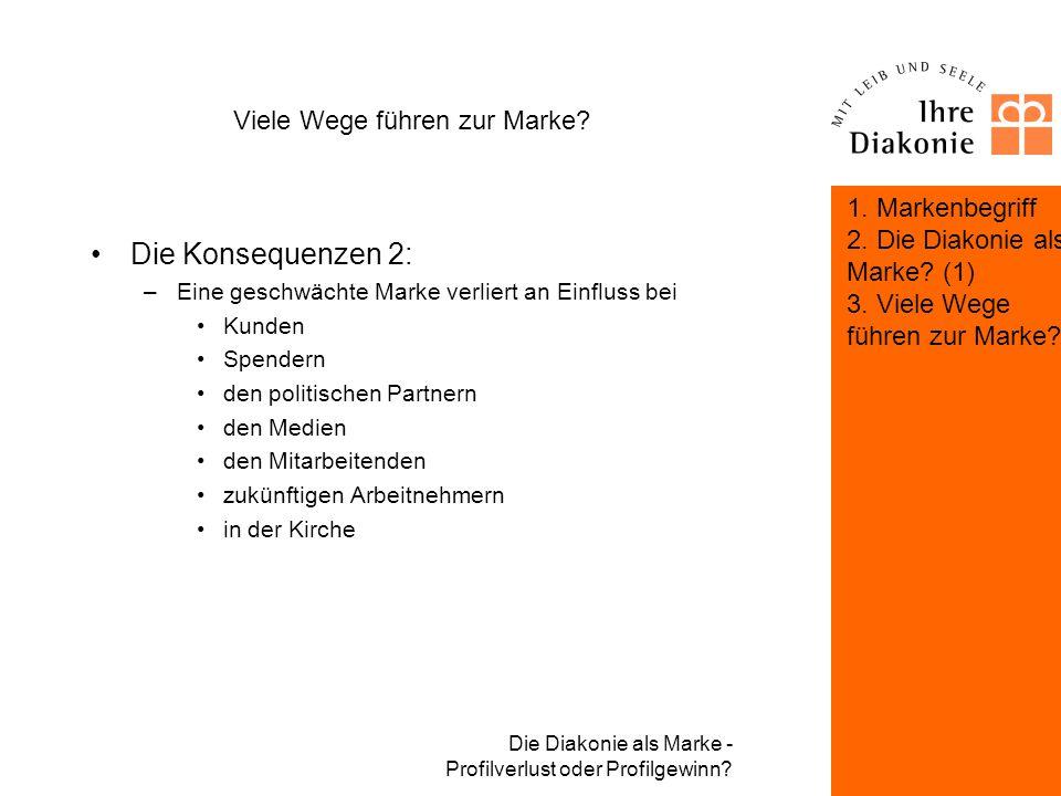 Die Diakonie als Marke - Profilverlust oder Profilgewinn? Viele Wege führen zur Marke? Die Konsequenzen 1: –Klare Markenpersönlichkeit im lokalen und