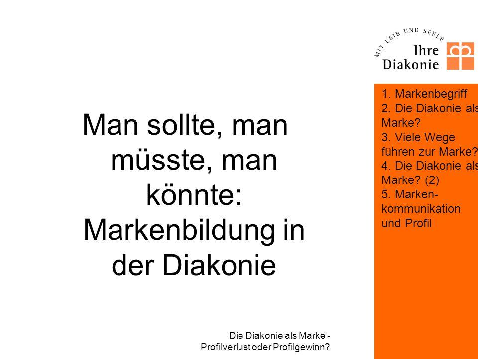 Die Diakonie als Marke - Profilverlust oder Profilgewinn? Markenkommunikation und Profil Was das diakonische Proprium nicht leisten, aber ertragen mus