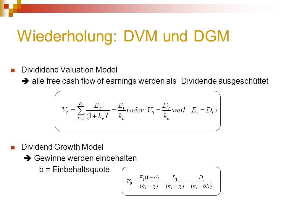 Divididend Valuation Model  alle free cash flow of earnings werden als Dividende ausgeschüttet Dividend Growth Model  Gewinne werden einbehalten b = Einbehaltsquote Wiederholung: DVM und DGM