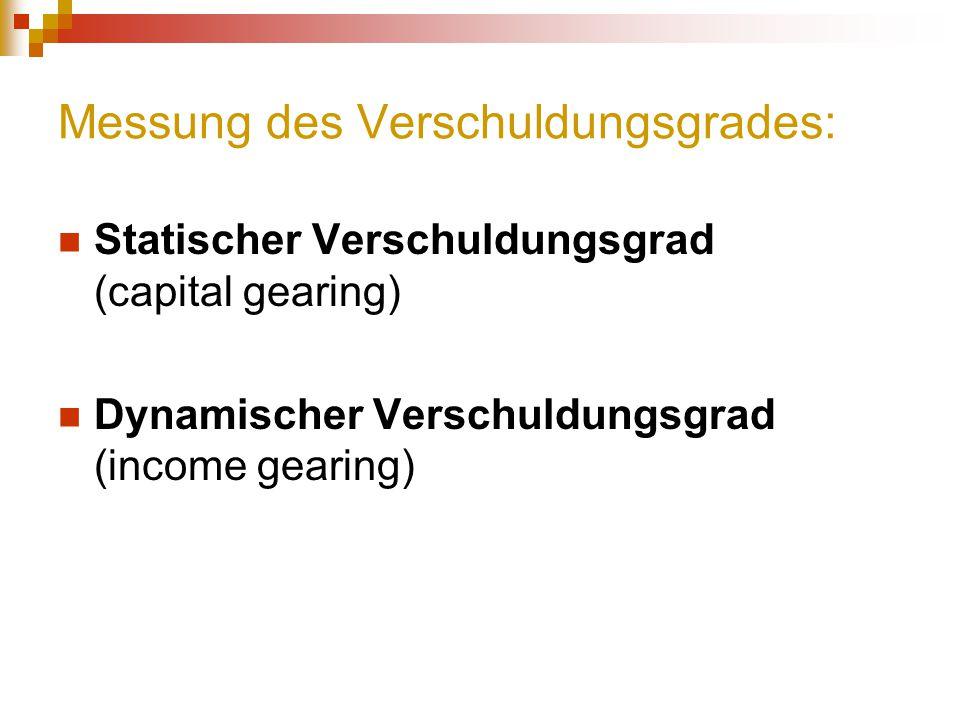 Messung des Verschuldungsgrades: Statischer Verschuldungsgrad (capital gearing) Dynamischer Verschuldungsgrad (income gearing)