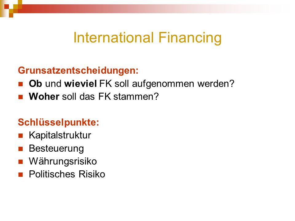 International Financing Grunsatzentscheidungen: Ob und wieviel FK soll aufgenommen werden? Woher soll das FK stammen? Schlüsselpunkte: Kapitalstruktur