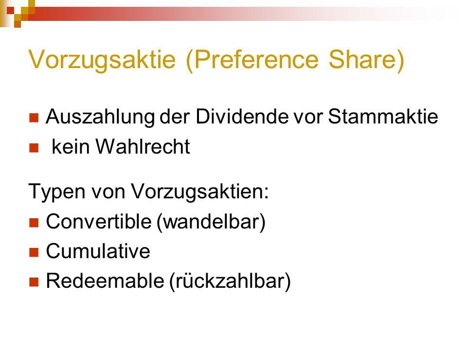Vorzugsaktie (Preference Share) Auszahlung der Dividende vor Stammaktie kein Wahlrecht Typen von Vorzugsaktien: Convertible (wandelbar) Cumulative Red