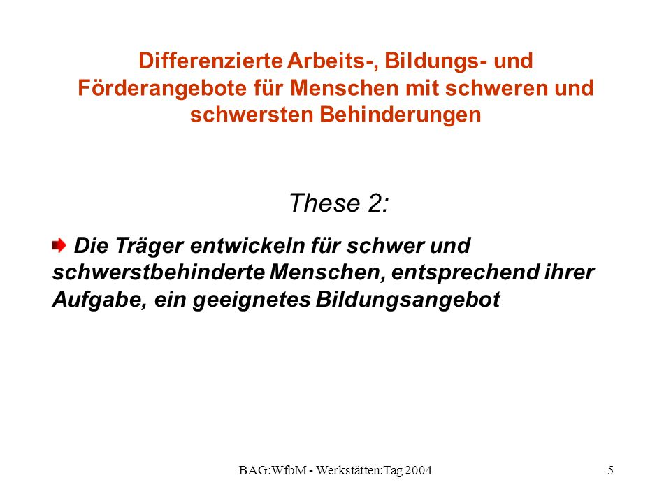 BAG:WfbM - Werkstätten:Tag 20045 Differenzierte Arbeits-, Bildungs- und Förderangebote für Menschen mit schweren und schwersten Behinderungen These 2: