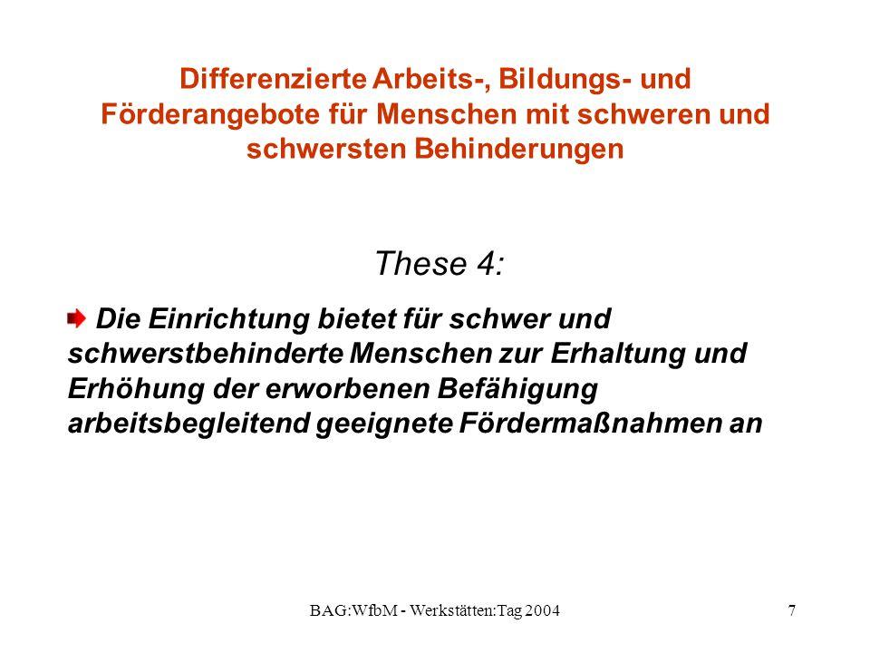 BAG:WfbM - Werkstätten:Tag 20047 Differenzierte Arbeits-, Bildungs- und Förderangebote für Menschen mit schweren und schwersten Behinderungen These 4: