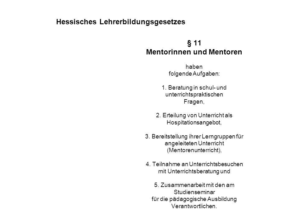 § 11 Mentorinnen und Mentoren haben folgende Aufgaben: 1. Beratung in schul- und unterrichtspraktischen Fragen, 2. Erteilung von Unterricht als Hospit