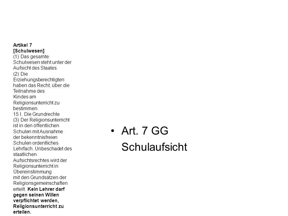 Art. 7 GG Schulaufsicht Artikel 7 [Schulwesen] (1) Das gesamte Schulwesen steht unter der Aufsicht des Staates. (2) Die Erziehungsberechtigten haben d