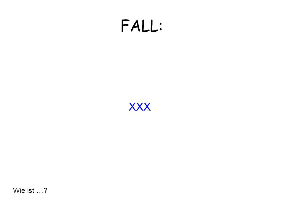 XXX FALL: Wie ist …?