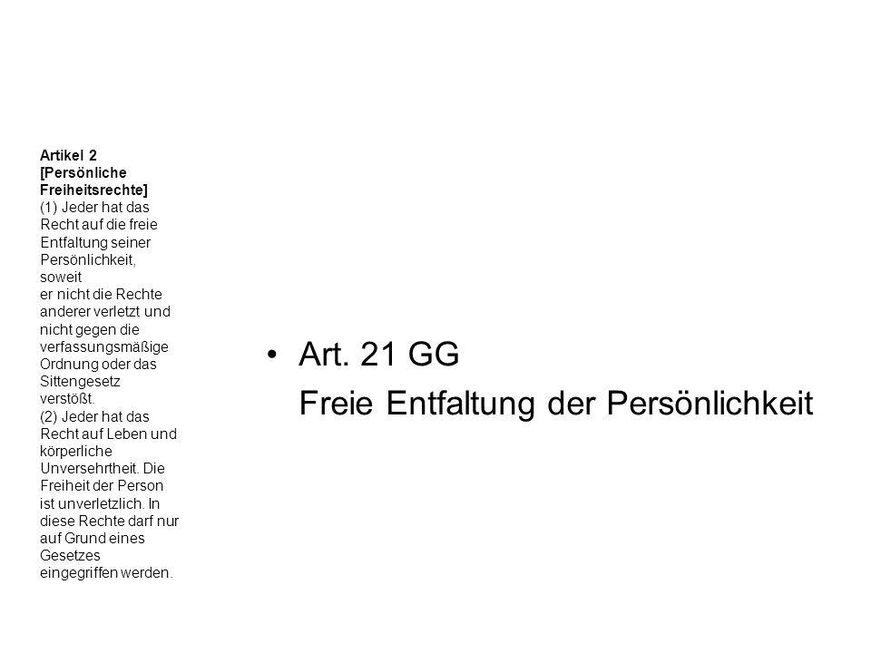 Art. 21 GG Freie Entfaltung der Persönlichkeit Artikel 2 [Persönliche Freiheitsrechte] (1) Jeder hat das Recht auf die freie Entfaltung seiner Persönl