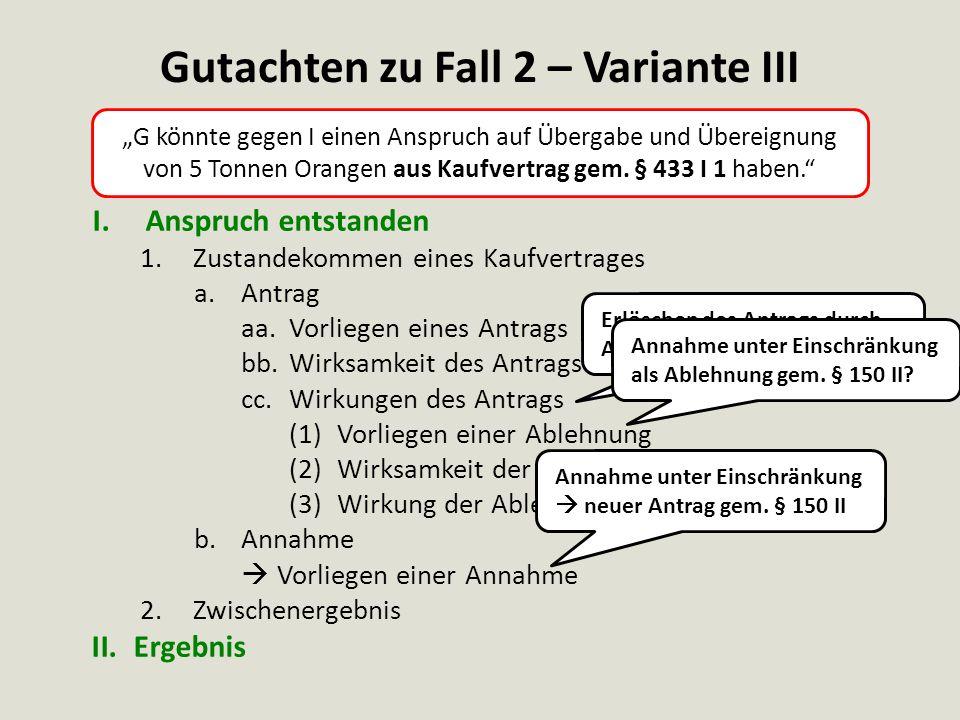 Gutachten zu Fall 2 – Variante III I.Anspruch entstanden 1.Zustandekommen eines Kaufvertrages a.Antrag aa.Vorliegen eines Antrags bb.Wirksamkeit des A