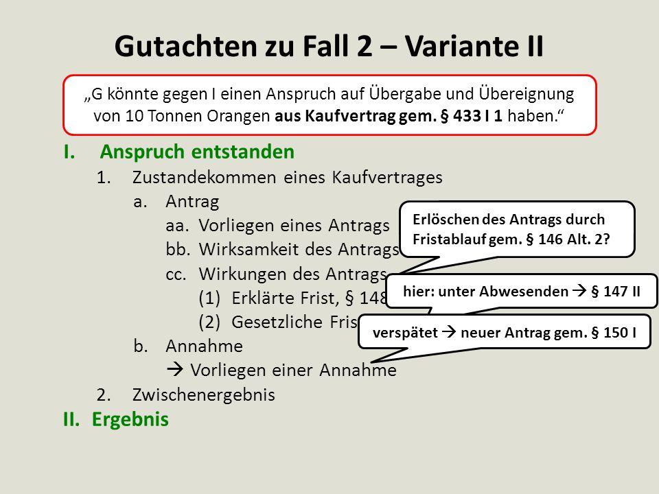 """Gutachten zu Fall 2 – Variante III I.Anspruch entstanden 1.Zustandekommen eines Kaufvertrages a.Antrag aa.Vorliegen eines Antrags bb.Wirksamkeit des Antrags cc.Wirkungen des Antrags (1)Vorliegen einer Ablehnung (2)Wirksamkeit der Ablehnung (3)Wirkung der Ablehnung b.Annahme  Vorliegen einer Annahme 2.Zwischenergebnis II.Ergebnis """"G könnte gegen I einen Anspruch auf Übergabe und Übereignung von 5 Tonnen Orangen aus Kaufvertrag gem."""