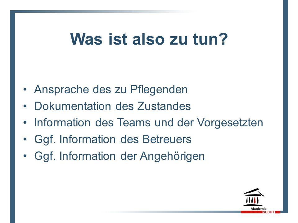 Was ist also zu tun? Ansprache des zu Pflegenden Dokumentation des Zustandes Information des Teams und der Vorgesetzten Ggf. Information des Betreuers