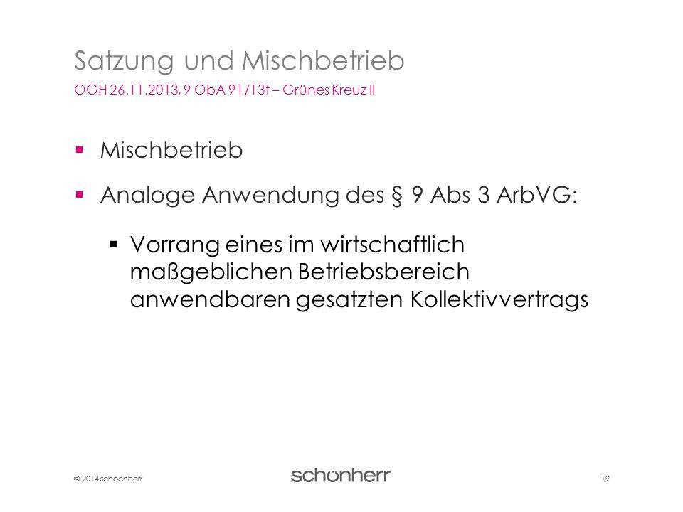 © 2014 schoenherr 19  Mischbetrieb  Analoge Anwendung des § 9 Abs 3 ArbVG:  Vorrang eines im wirtschaftlich maßgeblichen Betriebsbereich anwendbare