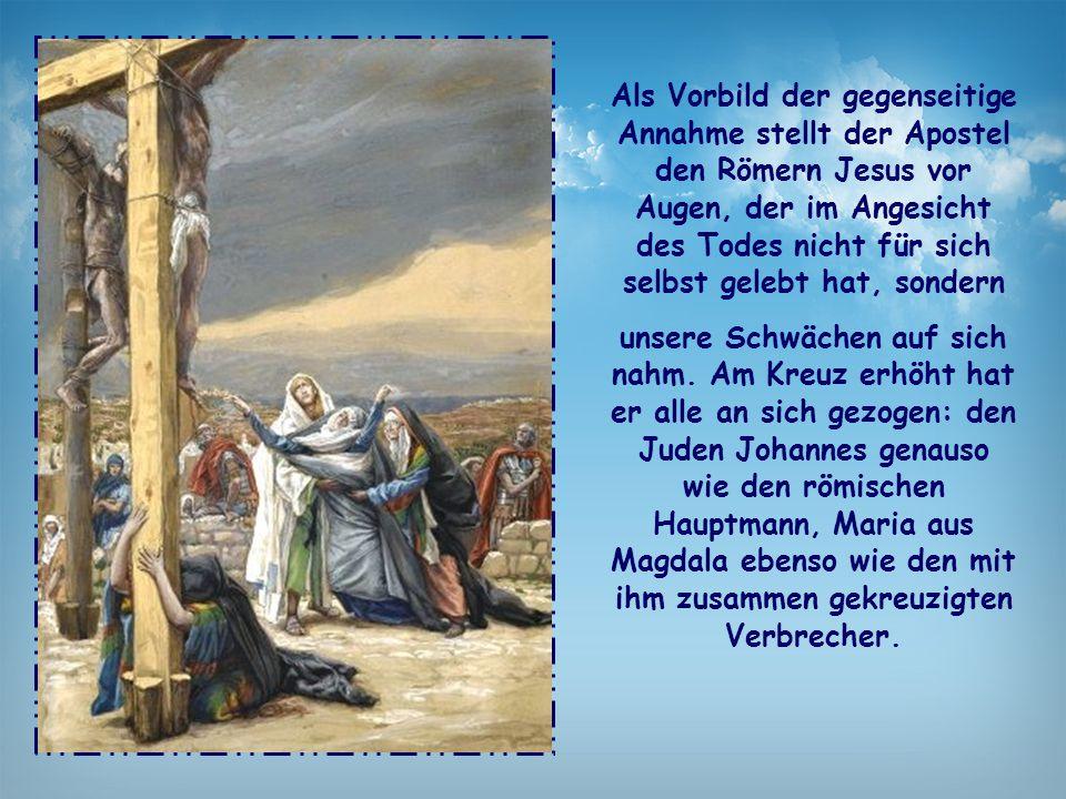 Als Vorbild der gegenseitige Annahme stellt der Apostel den Römern Jesus vor Augen, der im Angesicht des Todes nicht für sich selbst gelebt hat, sonde