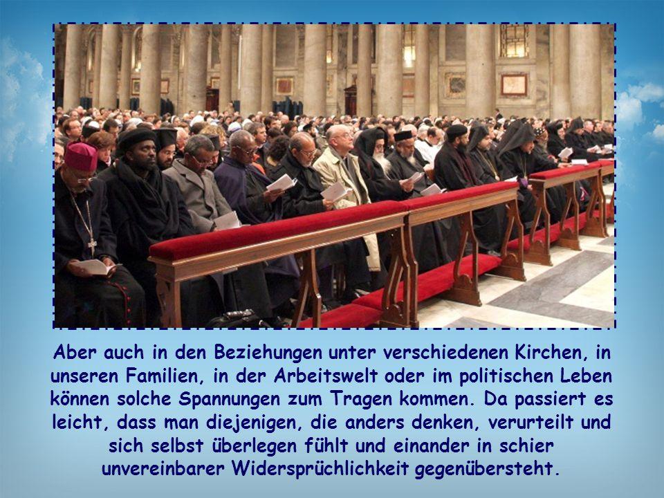Aber auch in den Beziehungen unter verschiedenen Kirchen, in unseren Familien, in der Arbeitswelt oder im politischen Leben können solche Spannungen z
