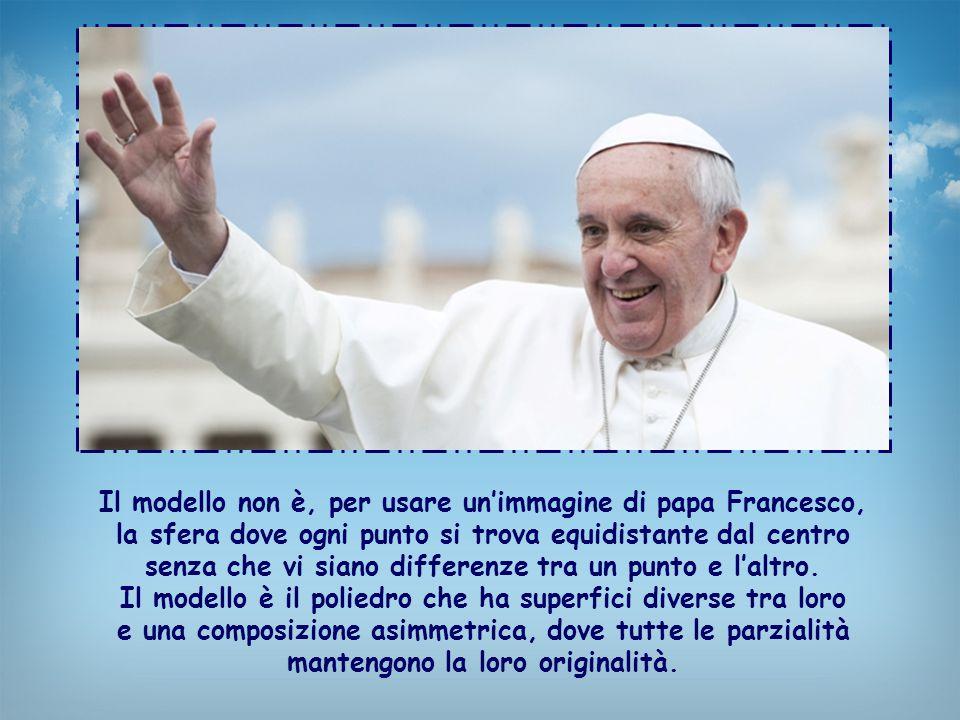 Il modello non è, per usare un'immagine di papa Francesco, la sfera dove ogni punto si trova equidistante dal centro senza che vi siano differenze tra